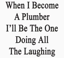 When I Become A Plumber I'll Be The One Doing All The Laughing  by supernova23