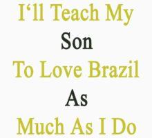 I'll Teach My Son To Love Brazil As Much As I Do  by supernova23