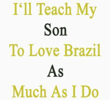 I'll Teach My Son To Love Brazil As Much As I Do  by supernova23