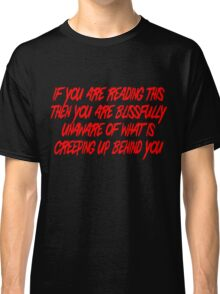 If you are reading this then you are blissfully unaware of what is creeping up behind you Classic T-Shirt