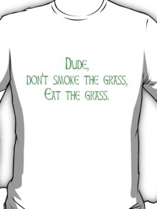 Dude, don't smoke the grass Eat the grass T-Shirt