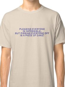 Pleasing everyone is impossible, but pissing everyone off is a piece of cake Classic T-Shirt