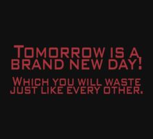 Tomorrow is a brand new day! Which you will waste just like every other. by SlubberBub