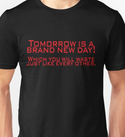 Tomorrow is a brand new day! Which you will waste just like every other. Unisex T-Shirt