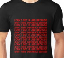 I can't get a job because I don't have experience because Unisex T-Shirt