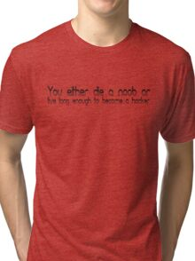 You either die a noob or live long enough to become a hacker Tri-blend T-Shirt
