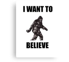 Bigfoot- I Want to Believe (b) Canvas Print