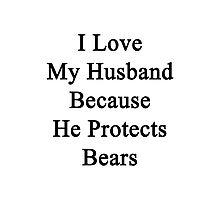 I Love My Husband Because He Protects Bears  Photographic Print