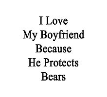 I Love My Boyfriend Because He Protects Bears  Photographic Print