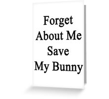 Forget About Me Save My Bunny  Greeting Card