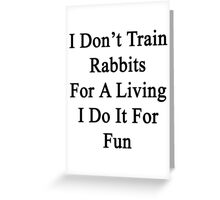 I Don't Train Rabbits For A Living I Do It For Fun  Greeting Card