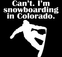 CAN'T I'M SNOWBOARDING IN COLORADO by tdesignz