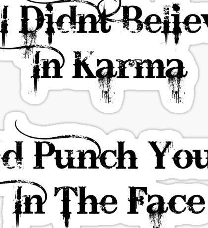 If I Didnt Believe In Karma Id Punch You In The Face Sticker