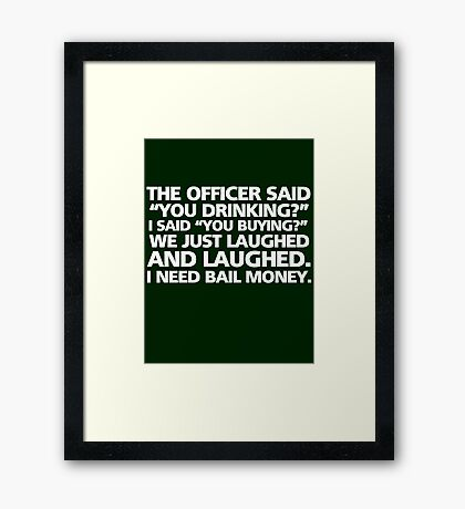 """The officer said """"you drinking?"""" I said """"you buying?"""" We just laughed and laughed. I need bail money. Framed Print"""