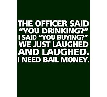 "The officer said ""you drinking?"" I said ""you buying?"" We just laughed and laughed. I need bail money. Photographic Print"