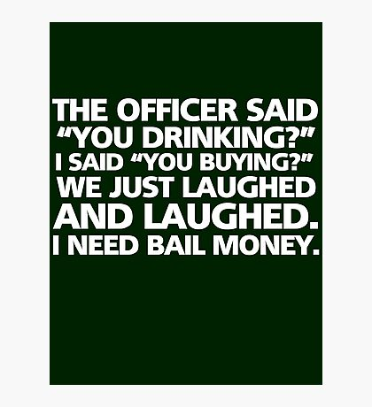 """The officer said """"you drinking?"""" I said """"you buying?"""" We just laughed and laughed. I need bail money. Photographic Print"""