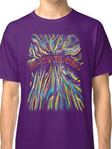 BE-YOU-TIL-FULL Classic T-Shirt