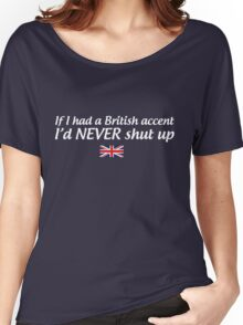 If I had a British accent I'd never shut up Women's Relaxed Fit T-Shirt