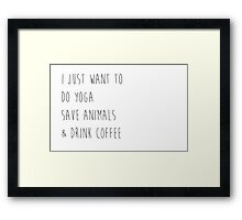 I Just Want To Do Yoga, Save Animals, & Drink Coffee  Framed Print