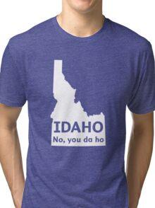 Idaho. No you da ho Tri-blend T-Shirt