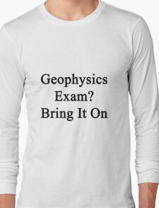 Geophysics Exam? Bring It On  Long Sleeve T-Shirt