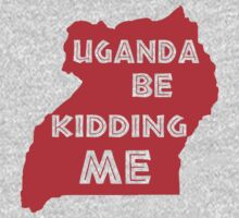 Uganda be kidding me by whereables