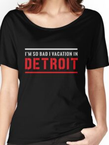 I'm so bad I vacation in Detroit Women's Relaxed Fit T-Shirt