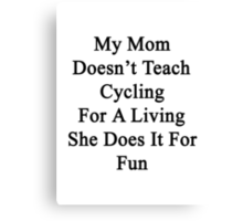 My Mom Doesn't Teach Cycling For A Living She Does It For Fun Canvas Print