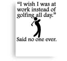 Said No One Ever: Golfing All Day Canvas Print