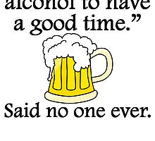 Said No One Ever: Alcohol To Have A Good Time by kwg2200