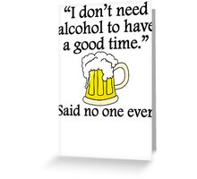Said No One Ever: Alcohol To Have A Good Time Greeting Card