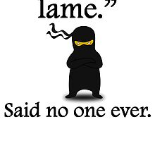 Said No One Ever: Ninjas Are Lame by kwg2200