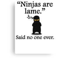 Said No One Ever: Ninjas Are Lame Canvas Print