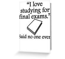 Said No One Ever: Studying For Final Exams Greeting Card