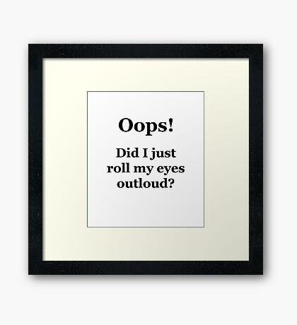 Oops! Did I Just Roll My Eyes Outloud? Framed Print