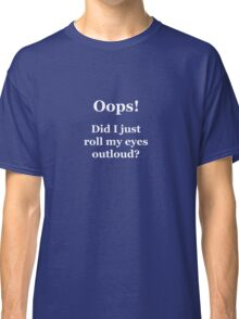 Oops! Did I Just Roll My Eyes Outloud? Classic T-Shirt