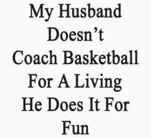 My Husband Doesn't Coach Basketball For A Living He Does It For Fun  by supernova23