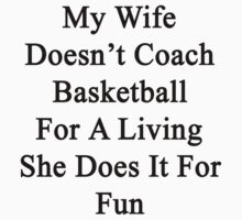 My Wife Doesn't Coach Basketball For A Living She Does It For Fun by supernova23