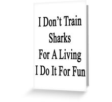 I Don't Train Sharks For A Living I Do It For Fun  Greeting Card