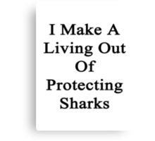 I Make A Living Out Of Protecting Sharks  Canvas Print