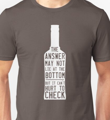 The answer may not lie at the bottom but it can't hurt to check  Unisex T-Shirt