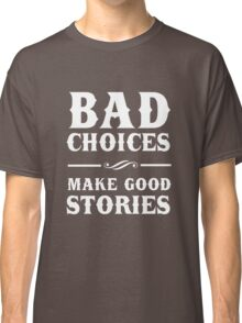 Bad Choices Make Good Stories Classic T-Shirt
