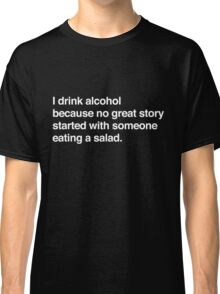 I drink alcohol because no great started with someone eating a salad Classic T-Shirt
