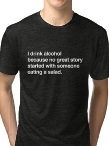 I drink alcohol because no great started with someone eating a salad Tri-blend T-Shirt