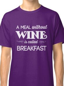A meal without wine is called breakfast Classic T-Shirt