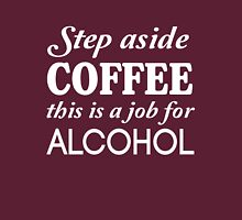 Step aside coffee, this is a job for alcohol Unisex T-Shirt