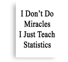 I Don't Do Miracles I Just Teach Statistics  Canvas Print