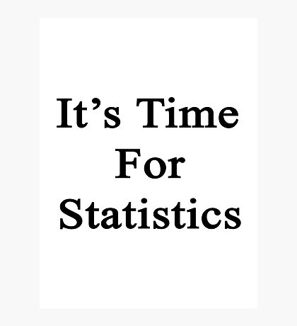 It's Time For Statistics  Photographic Print