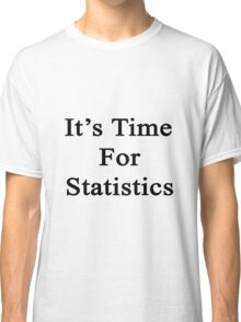 It's Time For Statistics  Classic T-Shirt