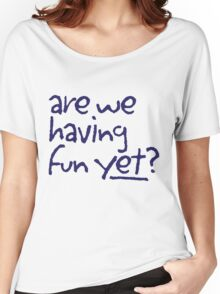 Are We Having Fun Yet? Women's Relaxed Fit T-Shirt